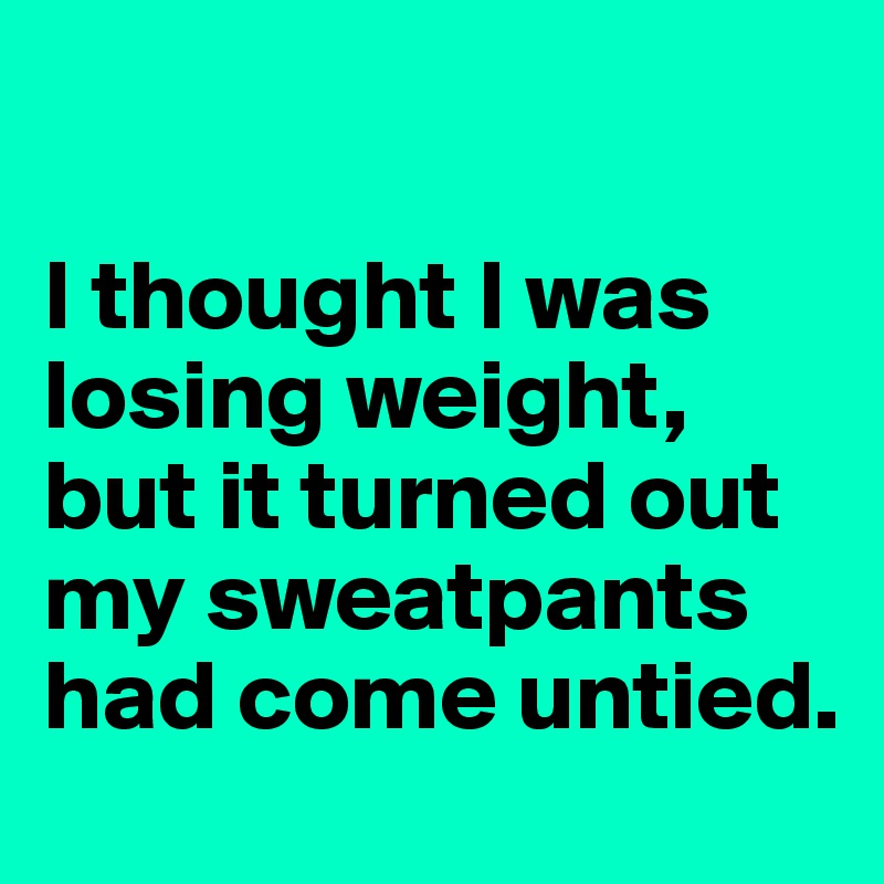 I thought I was losing weight, but it turned out my sweatpants had come untied.