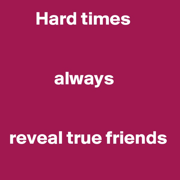 Hard times               always   reveal true friends