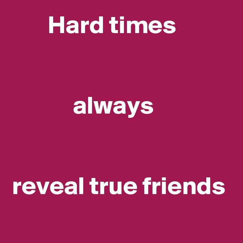 Hard times               always   reveal true friends
