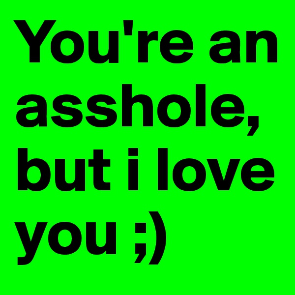 You're an asshole, but i love you ;)