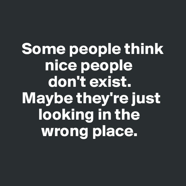 Some people think              nice people              don't exist.      Maybe they're just              looking in the            wrong place.