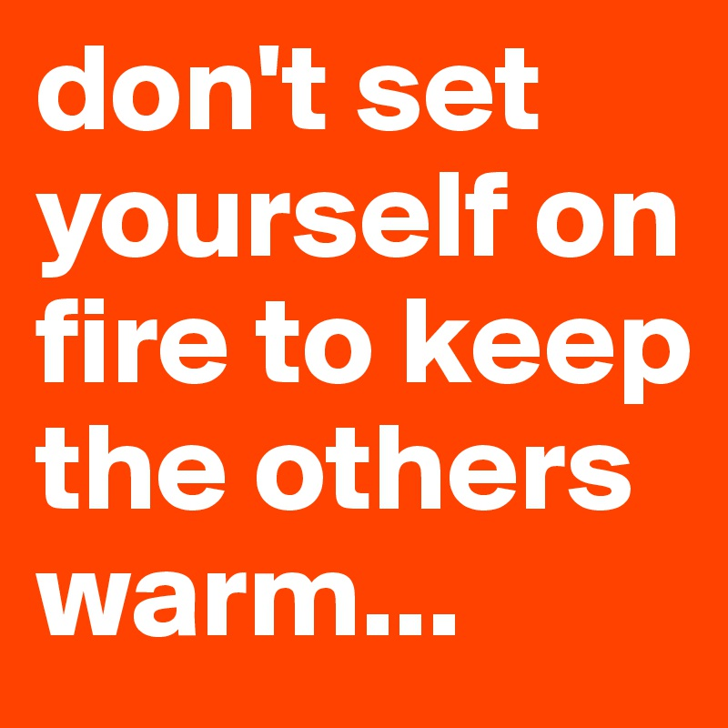 don't set yourself on fire to keep the others warm...