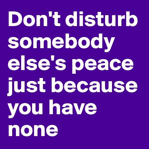 Don't disturb somebody else's peace just because you have none