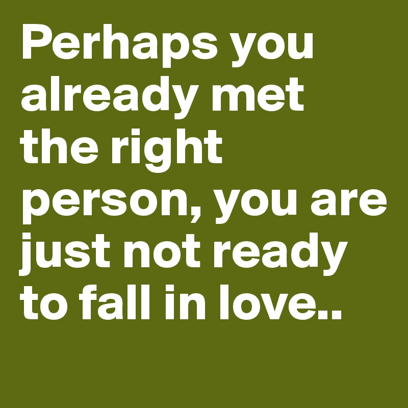 Perhaps you already met the right person, you are just not ready to fall in love..