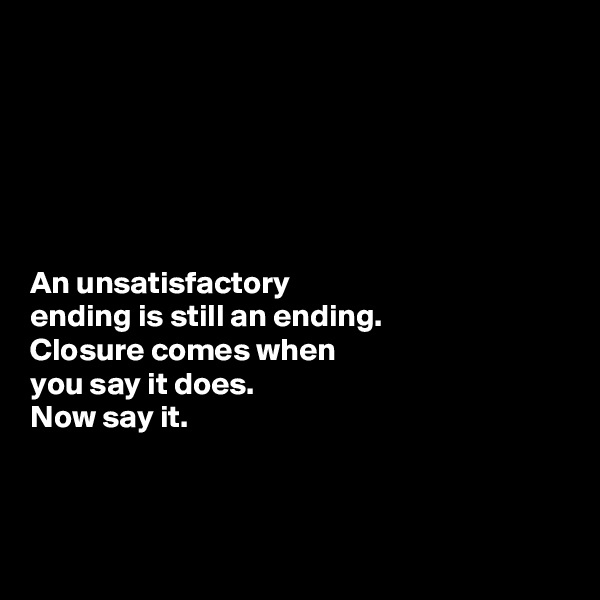 An unsatisfactory  ending is still an ending.  Closure comes when  you say it does. Now say it.