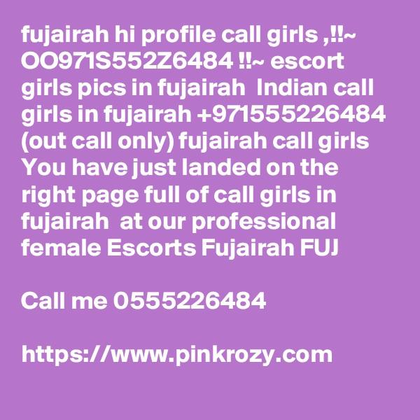fujairah hi profile call girls ,!!~ OO971S552Z6484 !!~ escort girls pics in fujairah  Indian call girls in fujairah +971555226484 (out call only) fujairah call girls You have just landed on the right page full of call girls in fujairah  at our professional female Escorts Fujairah FUJ  Call me 0555226484  https://www.pinkrozy.com