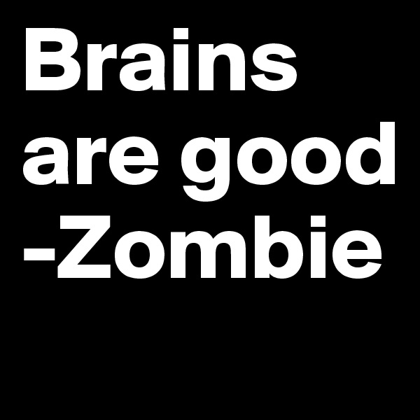 Brains are good  -Zombie