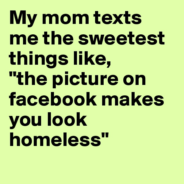 """My mom texts me the sweetest things like,  """"the picture on facebook makes you look homeless"""""""