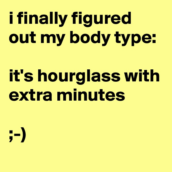 i finally figured out my body type:  it's hourglass with extra minutes  ;-)