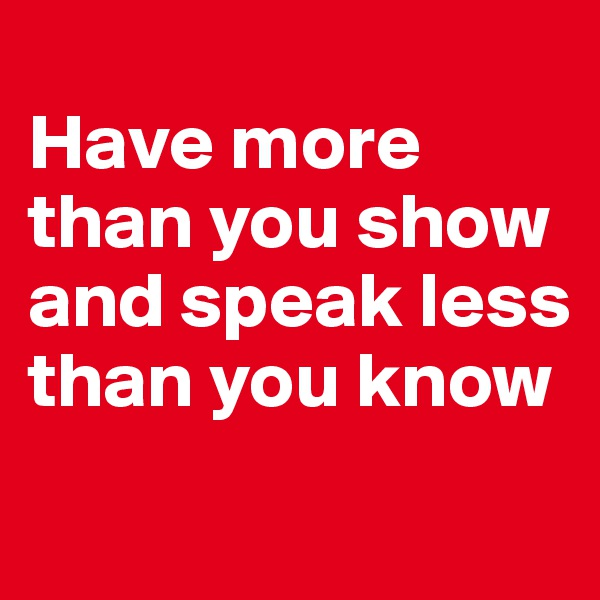 Have more than you show and speak less than you know