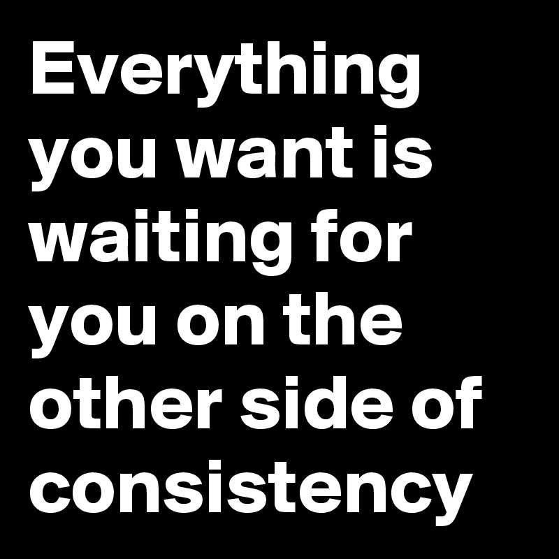 Image result for everything you want is on the other side of consistency