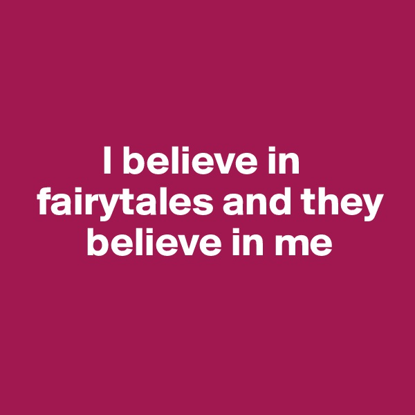 I believe in      fairytales and they             believe in me