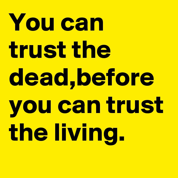 You can trust the dead,before you can trust the living.