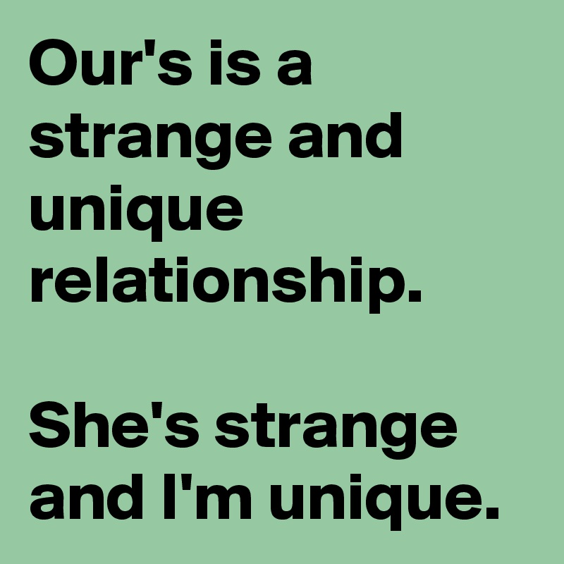 Our's is a strange and unique relationship.  She's strange and I'm unique.