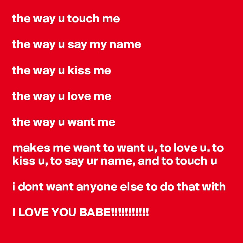the way u touch me  the way u say my name  the way u kiss me  the way u love me   the way u want me  makes me want to want u, to love u. to kiss u, to say ur name, and to touch u  i dont want anyone else to do that with   I LOVE YOU BABE!!!!!!!!!!!