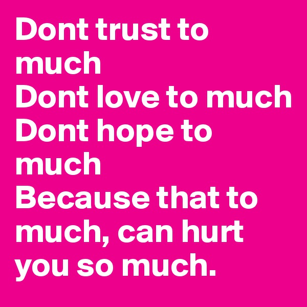 Dont trust to much  Dont love to much Dont hope to much Because that to much, can hurt you so much.
