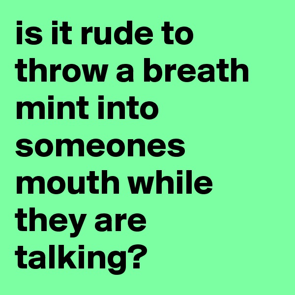 is it rude to throw a breath mint into someones mouth while they are talking?