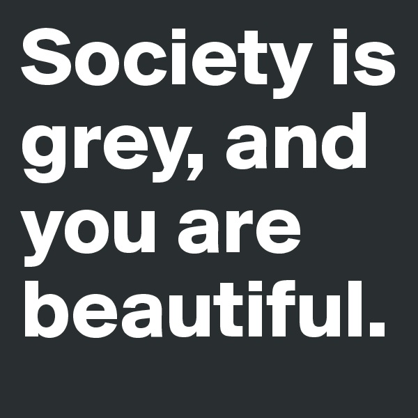 Society is grey, and you are beautiful.