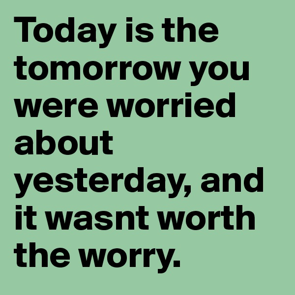 Today is the tomorrow you were worried about yesterday, and it wasnt worth the worry.