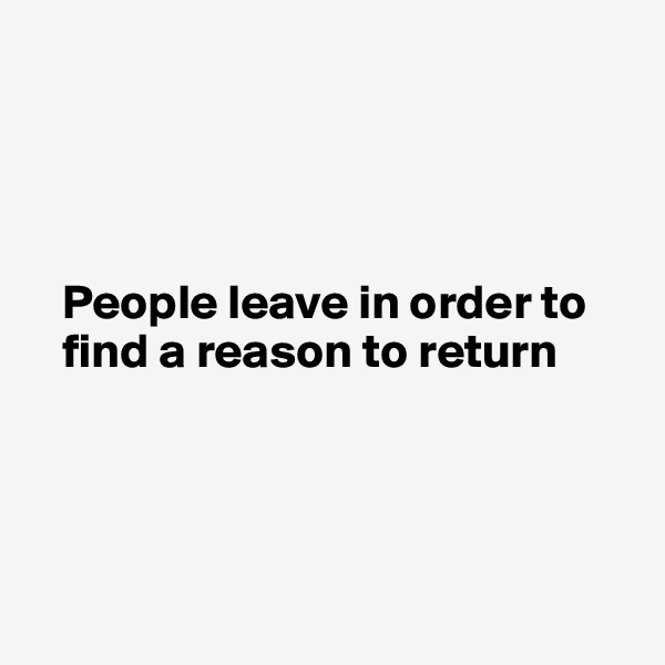 People leave in order to        find a reason to return