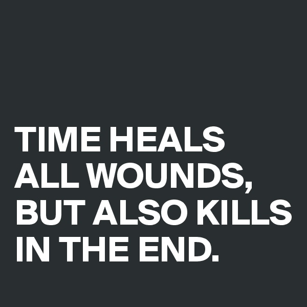 TIME HEALS ALL WOUNDS, BUT ALSO KILLS IN THE END.