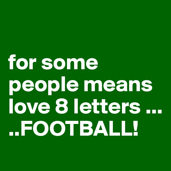 for some people means love 8 letters ... ..FOOTBALL!