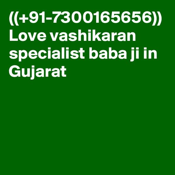 ((+91-7300165656)) Love vashikaran specialist baba ji in Gujarat