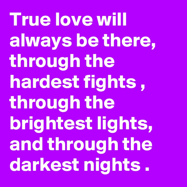True love will always be there, through the hardest fights , through the brightest lights, and through the darkest nights .