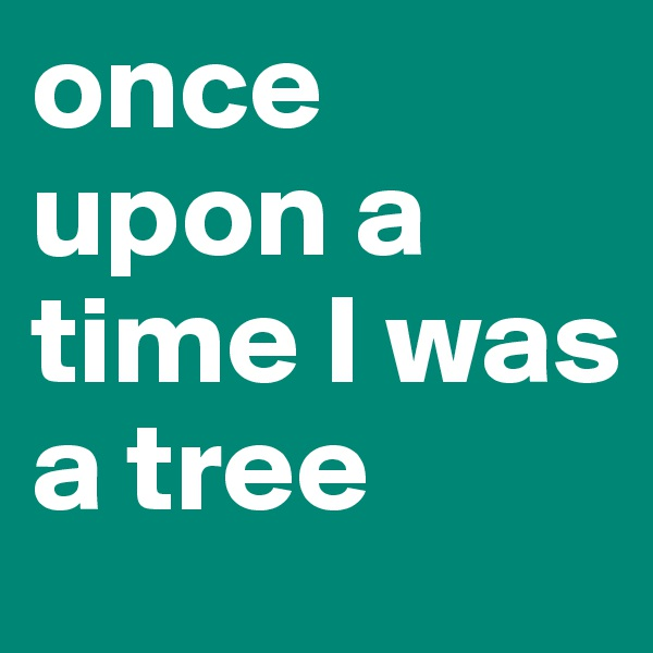 once upon a time I was a tree