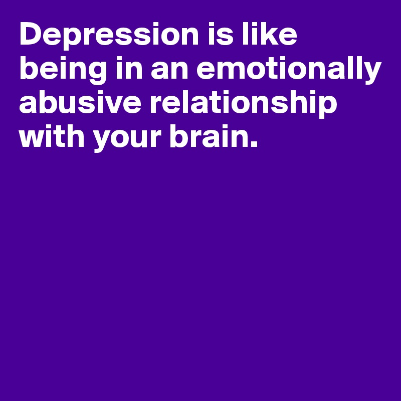Depression is like being in an emotionally abusive relationship with your brain.
