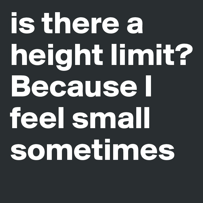 is there a height limit? Because I feel small sometimes