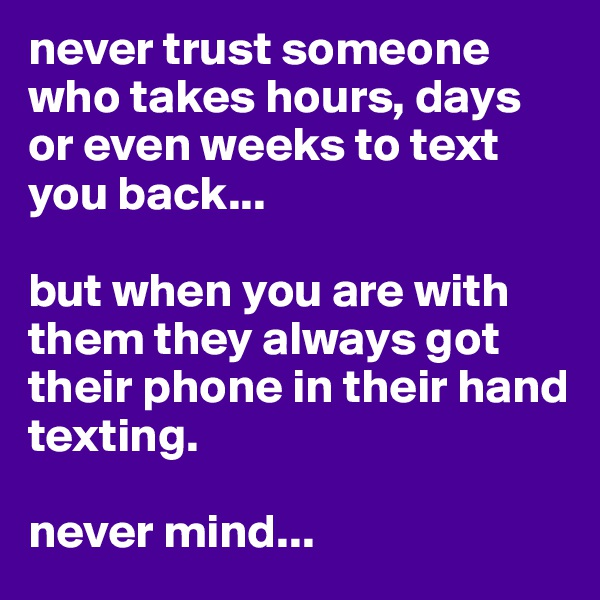 never trust someone who takes hours, days or even weeks to text you back...   but when you are with them they always got their phone in their hand texting.   never mind...