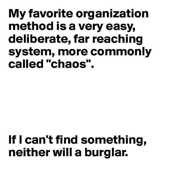 """My favorite organization method is a very easy, deliberate, far reaching system, more commonly called """"chaos"""".      If I can't find something, neither will a burglar."""
