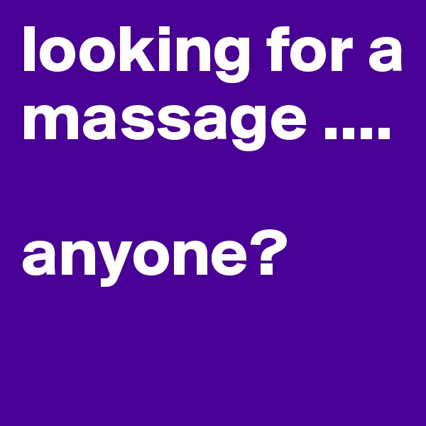 looking for a massage ....   anyone?