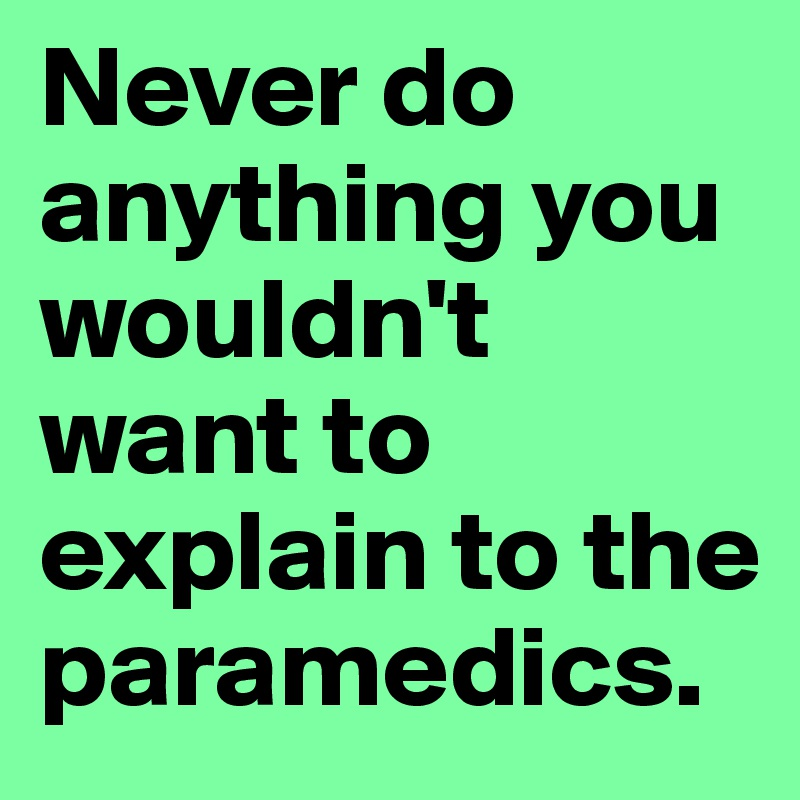 Never do anything you wouldn't want to explain to the paramedics.
