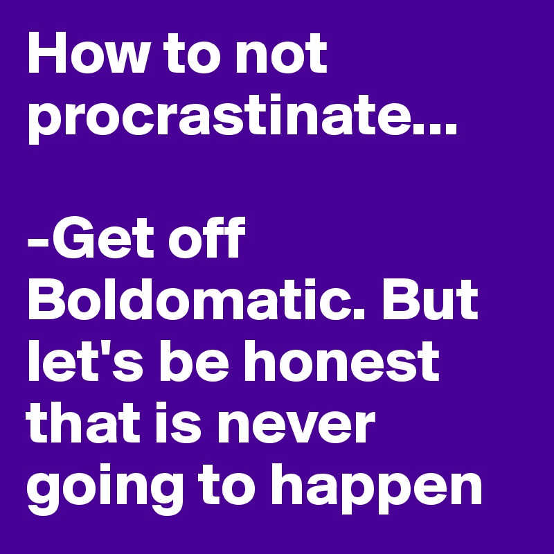 How to not procrastinate...  -Get off Boldomatic. But let's be honest that is never going to happen