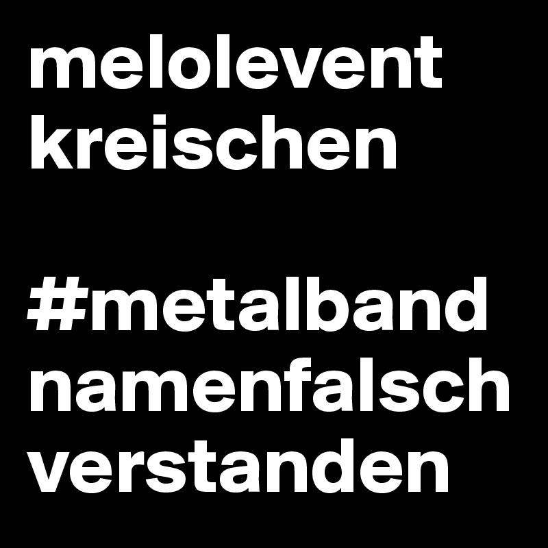 melolevent kreischen  #metalbandnamenfalschverstanden