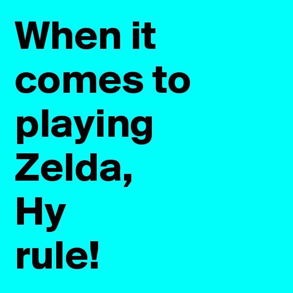 When it comes to playing Zelda, Hy  rule!