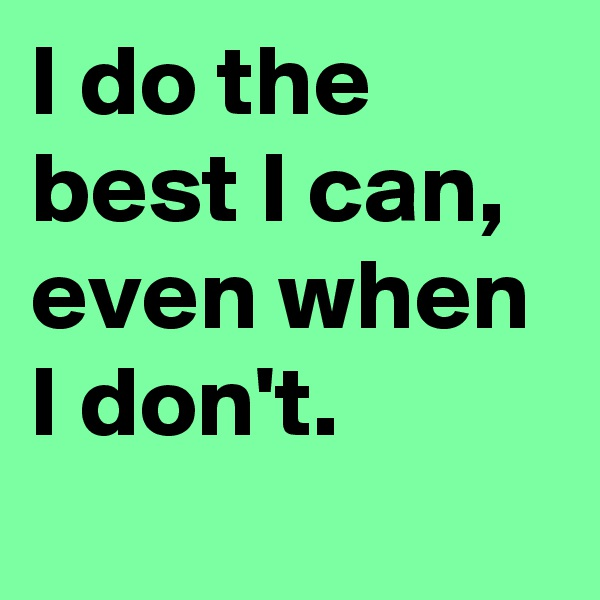 I do the best I can, even when I don't.
