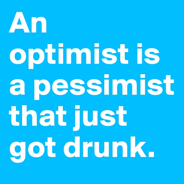 An  optimist is a pessimist that just got drunk.