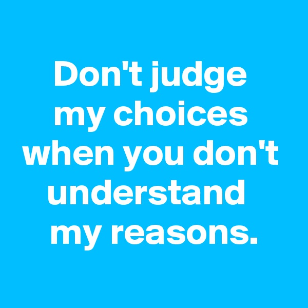 Don't judge  my choices when you don't understand   my reasons.