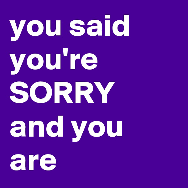 you said you're SORRY and you are