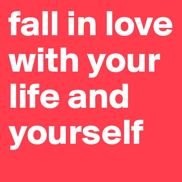 fall in love with your life and yourself