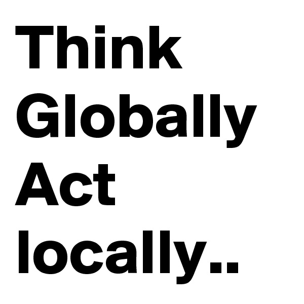 Think Globally Act locally..