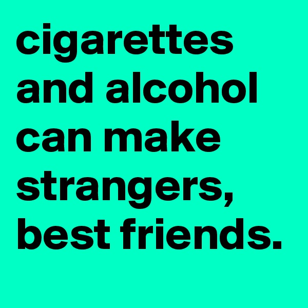 cigarettes and alcohol can make strangers, best friends.