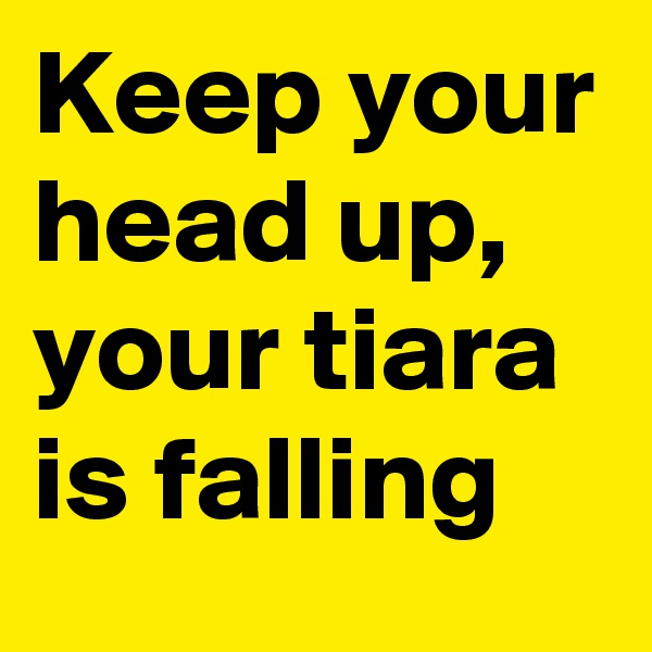 Keep your head up, your tiara is falling