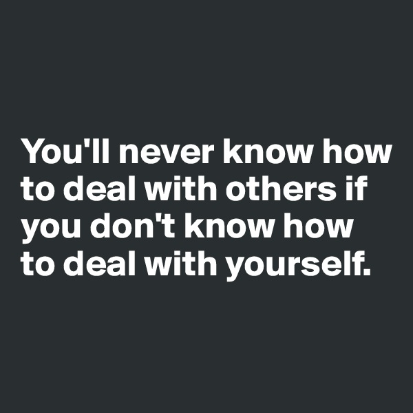 You'll never know how to deal with others if you don't know how to deal with yourself.