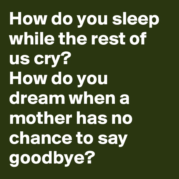 How do you sleep while the rest of us cry?  How do you dream when a mother has no chance to say goodbye?
