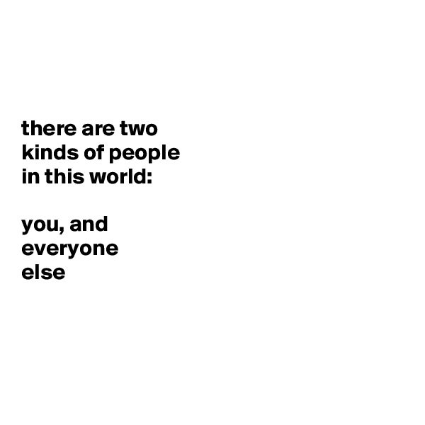 there are two  kinds of people  in this world:   you, and  everyone  else