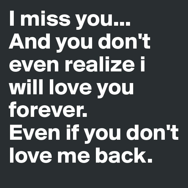 I miss you... And you don't even realize i will love you forever. Even if you don't love me back.